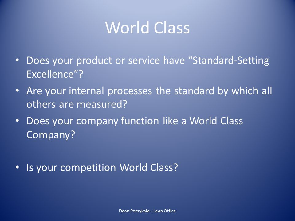 World Class Does your product or service have Standard-Setting Excellence? Are your internal processes the standard by which all others are measured?
