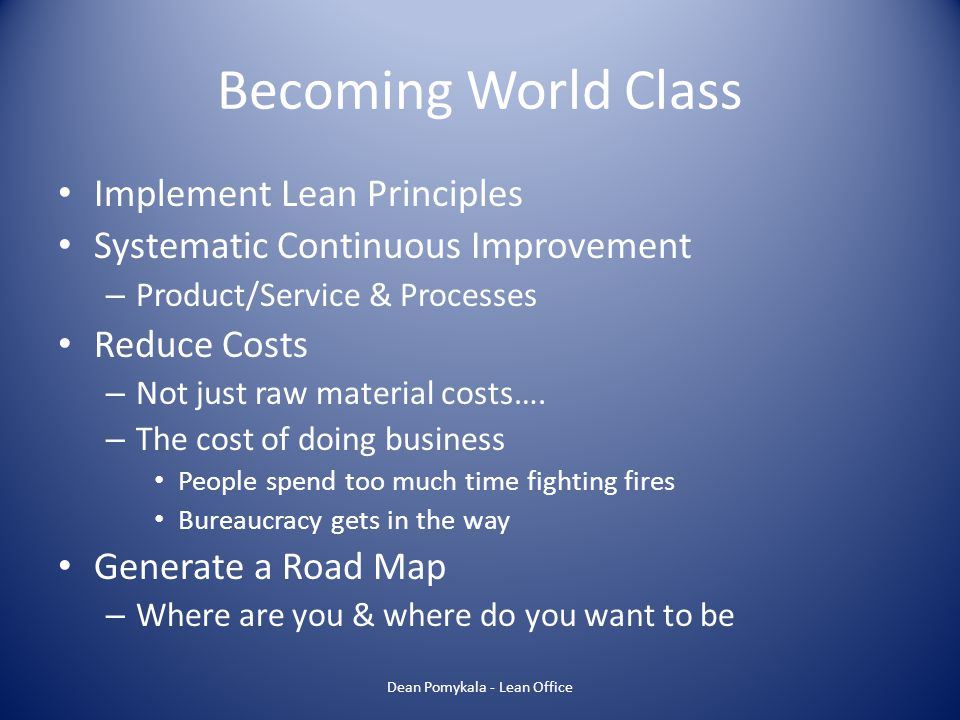 Becoming World Class Implement Lean Principles Systematic Continuous Improvement – Product/Service & Processes Reduce Costs – Not just raw material co