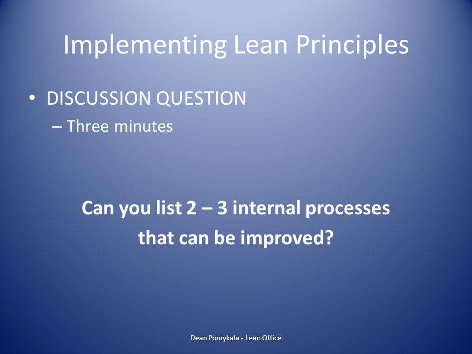 Implementing Lean Principles DISCUSSION QUESTION – Three minutes Can you list 2 – 3 internal processes that can be improved? Dean Pomykala - Lean Offi