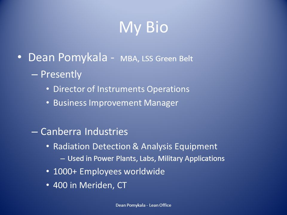 My Bio Dean Pomykala - – Education Electronics Technology Bachelors Degree in Business MBA Lean Six Sigma Green Belt – Over 25 years of experience in creating & improving standard work processes Industries include Medical, Military, Aerospace Standards – FDA, ISO, GMP, MIL-SPEC, OSHA Dean Pomykala - Lean Office