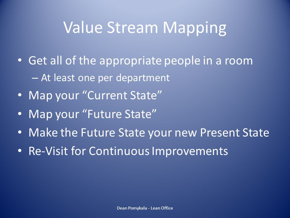 Value Stream Mapping Dean Pomykala - Lean Office Get all of the appropriate people in a room – At least one per department Map your Current State Map