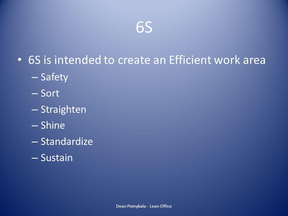 6S 6S is intended to create an Efficient work area – Safety – Sort – Straighten – Shine – Standardize – Sustain Dean Pomykala - Lean Office
