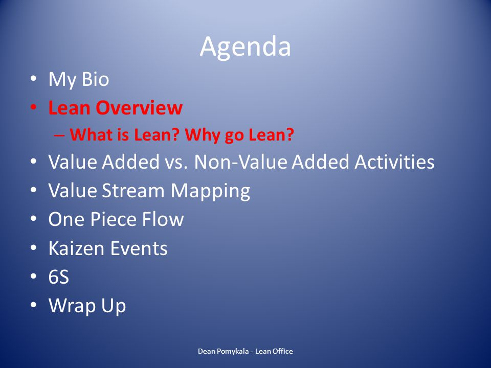 Agenda My Bio Lean Overview – What is Lean? Why go Lean? Value Added vs. Non-Value Added Activities Value Stream Mapping One Piece Flow Kaizen Events