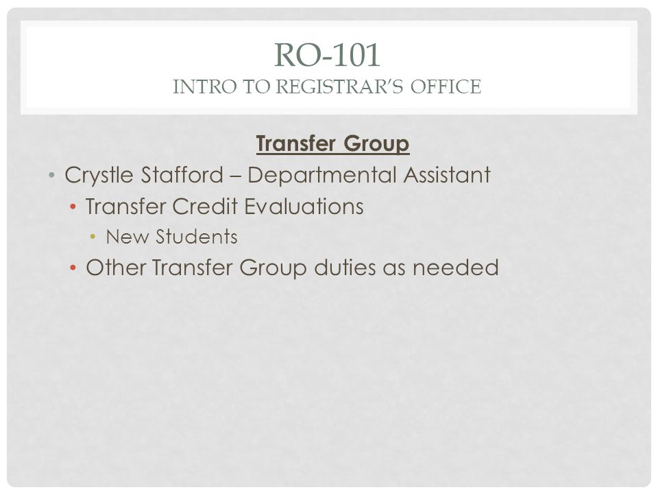 RO-101 INTRO TO REGISTRARS OFFICE Transfer Group Crystle Stafford – Departmental Assistant Transfer Credit Evaluations New Students Other Transfer Group duties as needed