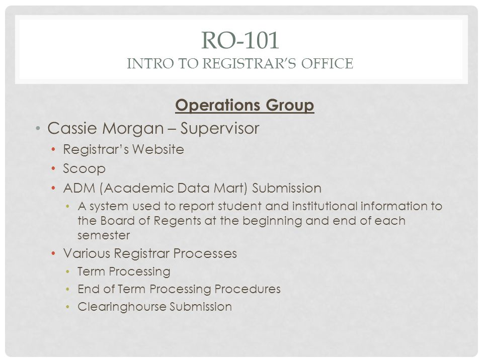 RO-101 INTRO TO REGISTRARS OFFICE Operations Group Cassie Morgan – Supervisor Registrars Website Scoop ADM (Academic Data Mart) Submission A system used to report student and institutional information to the Board of Regents at the beginning and end of each semester Various Registrar Processes Term Processing End of Term Processing Procedures Clearinghourse Submission