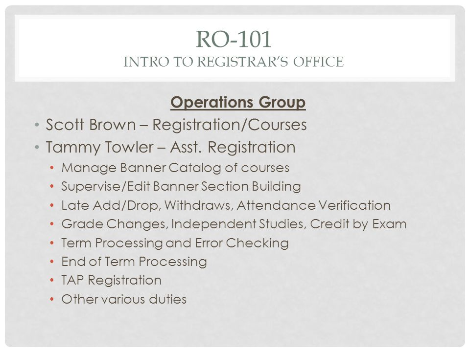 RO-101 INTRO TO REGISTRARS OFFICE Operations Group Scott Brown – Registration/Courses Tammy Towler – Asst.