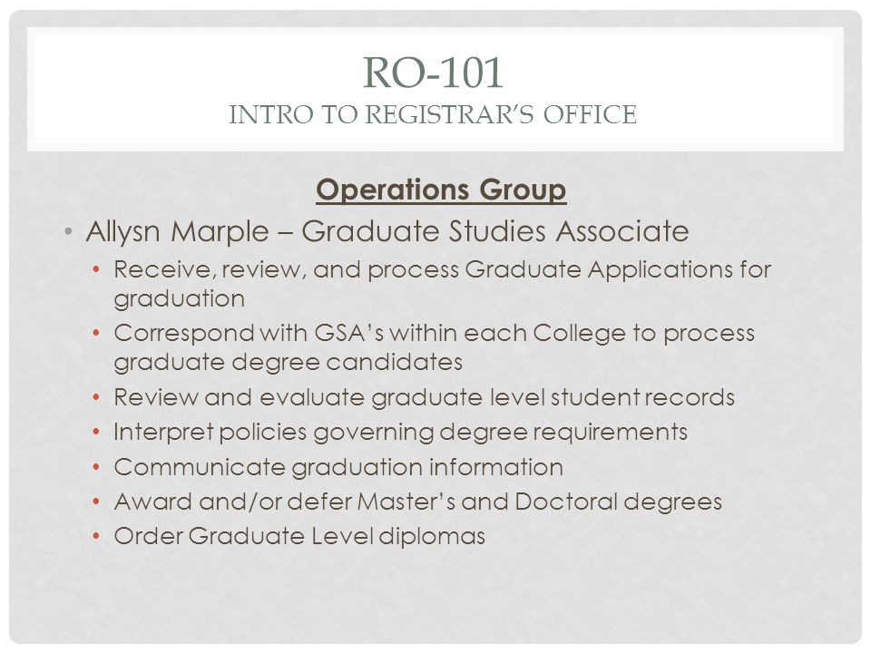 RO-101 INTRO TO REGISTRARS OFFICE Operations Group Allysn Marple – Graduate Studies Associate Receive, review, and process Graduate Applications for graduation Correspond with GSAs within each College to process graduate degree candidates Review and evaluate graduate level student records Interpret policies governing degree requirements Communicate graduation information Award and/or defer Masters and Doctoral degrees Order Graduate Level diplomas