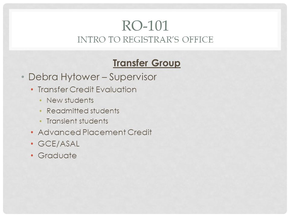 RO-101 INTRO TO REGISTRARS OFFICE Transfer Group Debra Hytower – Supervisor Transfer Credit Evaluation New students Readmitted students Transient students Advanced Placement Credit GCE/ASAL Graduate