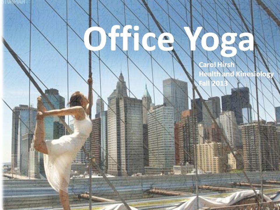 Why do Office Yoga? Office Yoga Carol Hirsh Health and Kinesiology Fall 2013