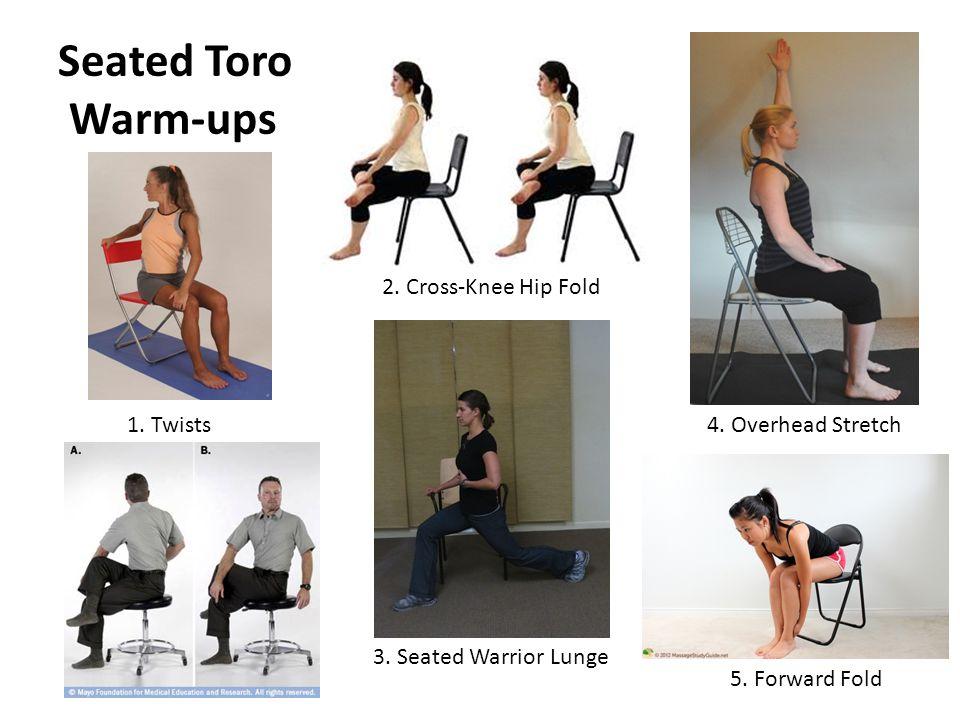 Seated Toro Warm-ups 1. Twists 2. Cross-Knee Hip Fold 3. Seated Warrior Lunge 5. Forward Fold 4. Overhead Stretch