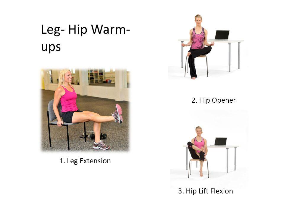 Leg- Hip Warm- ups 1. Leg Extension 2. Hip Opener 3. Hip Lift Flexion
