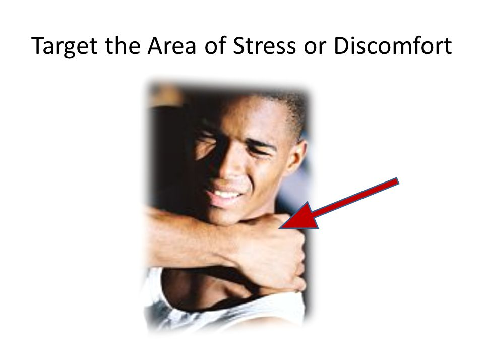 Target the Area of Stress or Discomfort