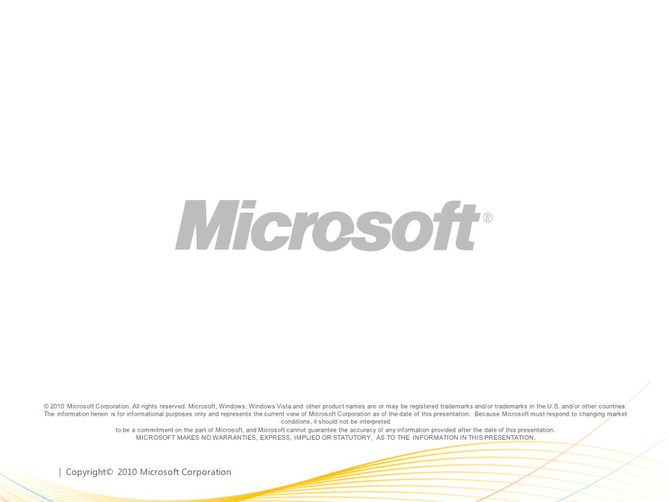 | Copyright© 2010 Microsoft Corporation © 2010 Microsoft Corporation. All rights reserved. Microsoft, Windows, Windows Vista and other product names a