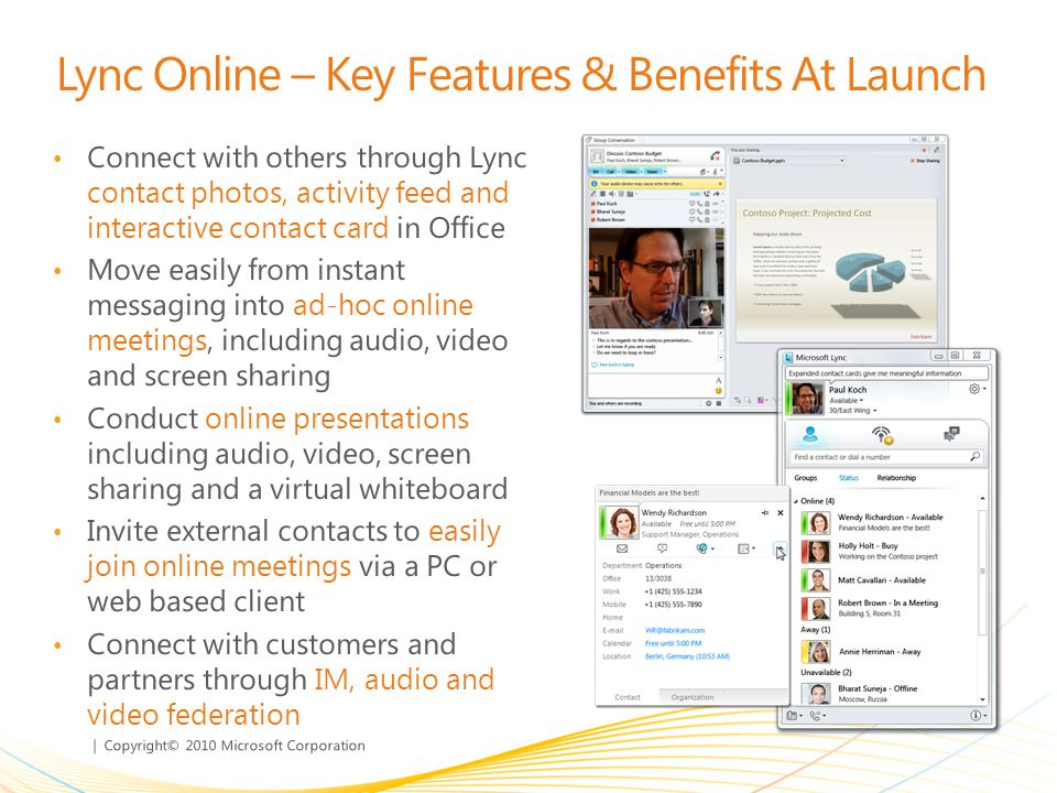| Copyright© 2010 Microsoft Corporation Lync Online – Key Features & Benefits At Launch Connect with others through Lync contact photos, activity feed and interactive contact card in Office Move easily from instant messaging into ad-hoc online meetings, including audio, video and screen sharing Conduct online presentations including audio, video, screen sharing and a virtual whiteboard Invite external contacts to easily join online meetings via a PC or web based client Connect with customers and partners through IM, audio and video federation
