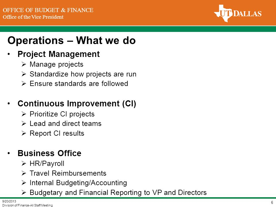 DIVISION OF FINANCE Office of the Vice President for Finance OFFICE OF BUDGET & FINANCE Office of the Vice President Operations – Projects Employee Personnel Action Requests (ePAR) Goal: Automate creation, routing and processing of personnel actions in PeopleSoft Implementation (Phase 1): January 2014 Status: Screen designs (Well Underway) Custom workflow design (Underway) Testing/Validation (Not Started) Budget Module Implementation Goal: Automate data entry, routing, approval and validation of departmental budgets in PeopleSoft Implementation (Phase 1): March 2014 Status: System design for the budget planning tool (Well Underway) System design for budget data entry (Underway) 9/20/2013 Division of Finance-All Staff Meeting 7