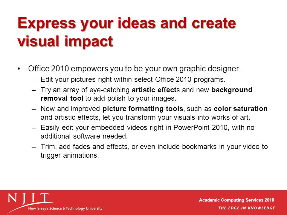 Academic Computing Services 2010 Express your ideas and create visual impact Office 2010 empowers you to be your own graphic designer.