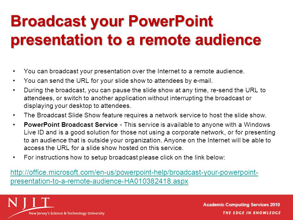Academic Computing Services 2010 Broadcast your PowerPoint presentation to a remote audience You can broadcast your presentation over the Internet to a remote audience.
