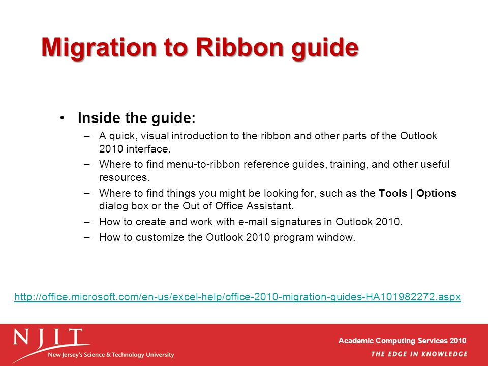 Academic Computing Services 2010 Migration to Ribbon guide Inside the guide: –A quick, visual introduction to the ribbon and other parts of the Outlook 2010 interface.