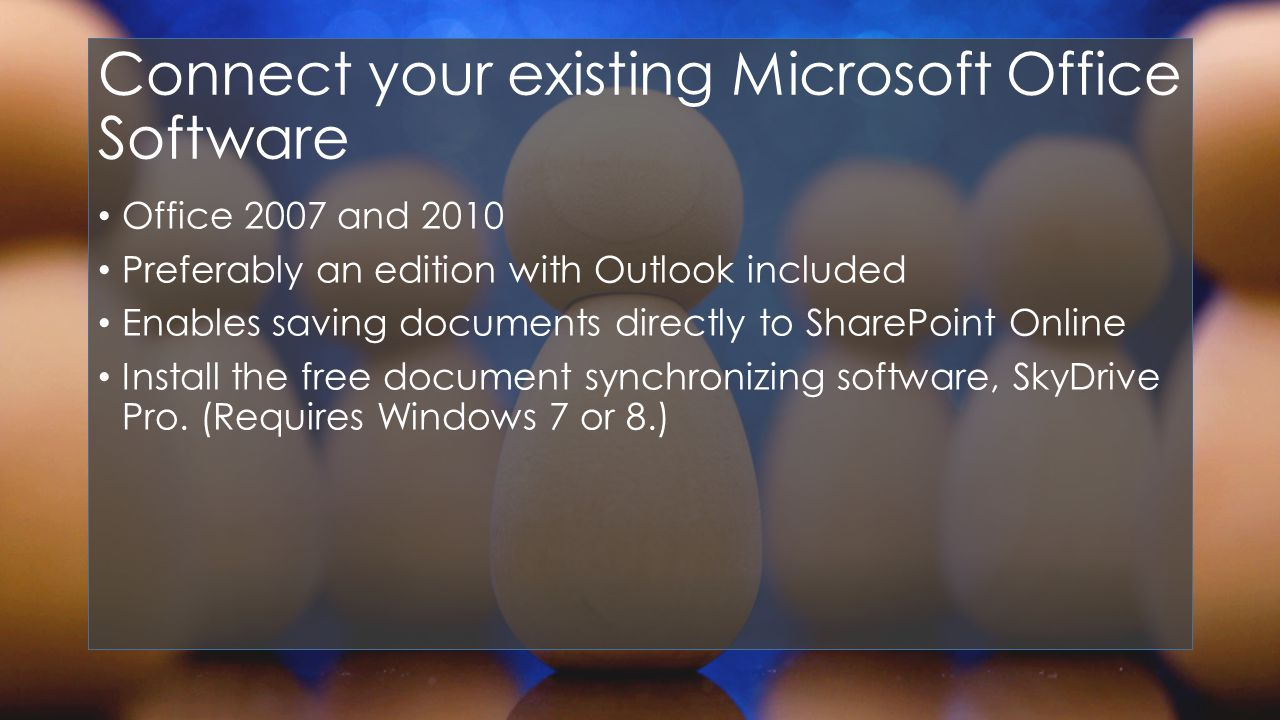 Connect your existing Microsoft Office Software Office 2007 and 2010 Preferably an edition with Outlook included Enables saving documents directly to SharePoint Online Install the free document synchronizing software, SkyDrive Pro.