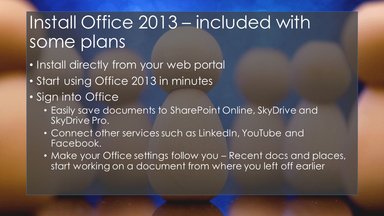 Install Office 2013 – included with some plans Install directly from your web portal Start using Office 2013 in minutes Sign into Office Easily save documents to SharePoint Online, SkyDrive and SkyDrive Pro.