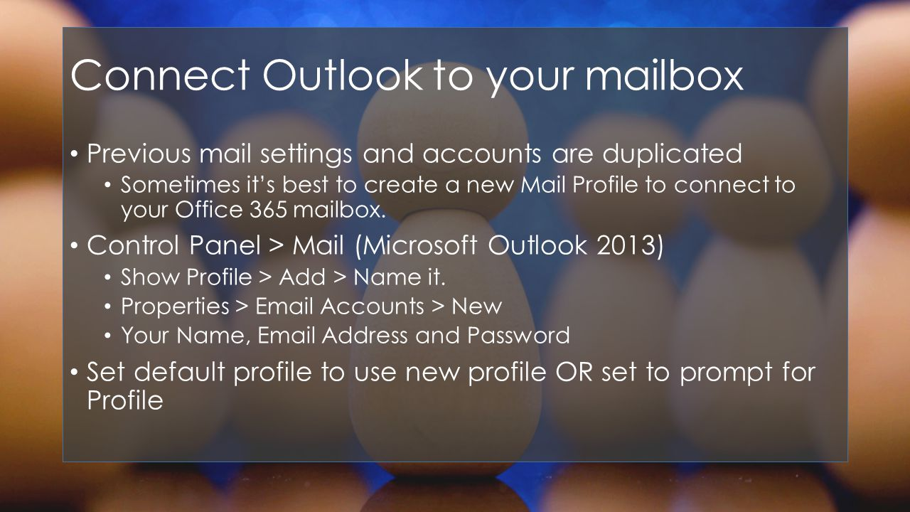 Connect Outlook to your mailbox Previous mail settings and accounts are duplicated Sometimes its best to create a new Mail Profile to connect to your Office 365 mailbox.