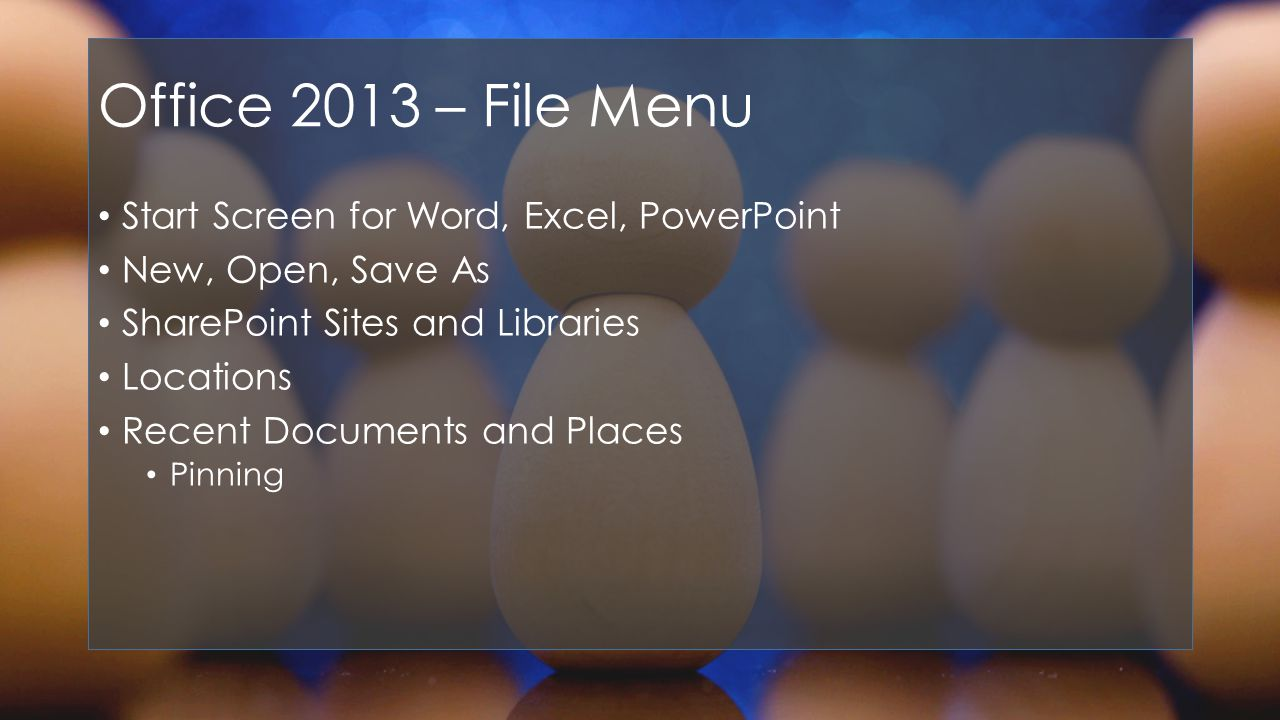 Office 2013 – File Menu Start Screen for Word, Excel, PowerPoint New, Open, Save As SharePoint Sites and Libraries Locations Recent Documents and Places Pinning