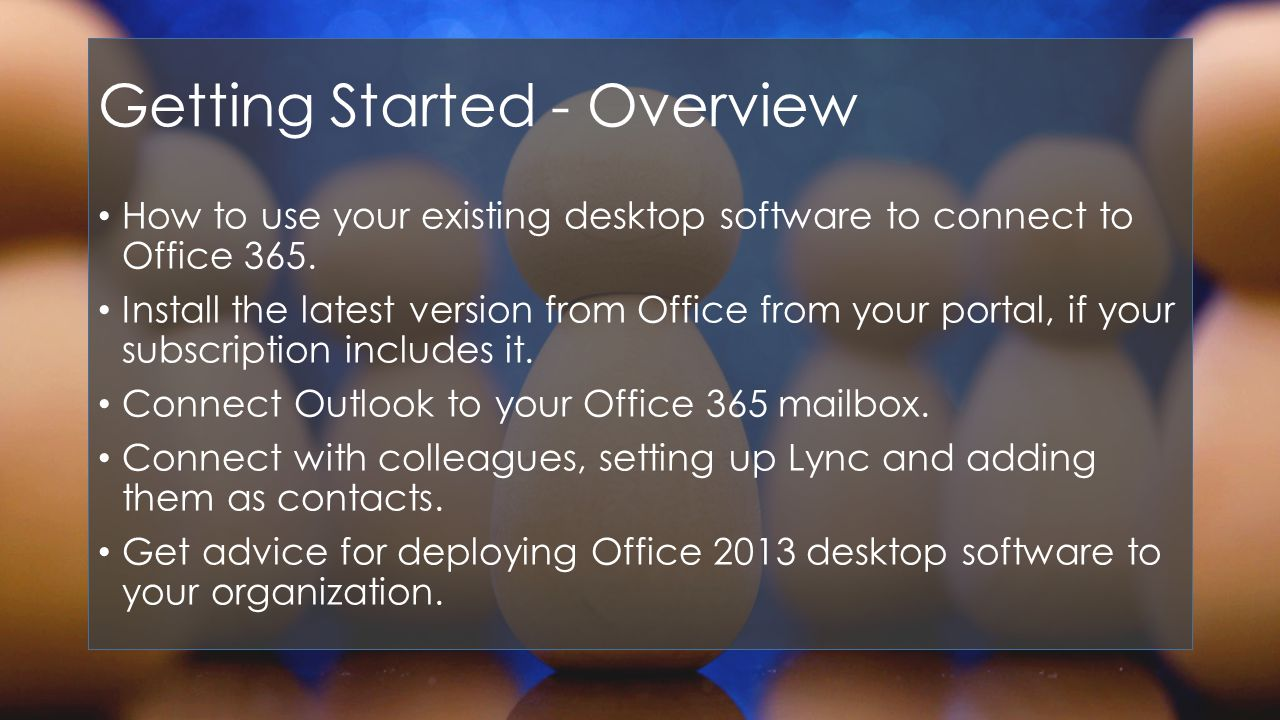 Getting Started - Overview How to use your existing desktop software to connect to Office 365.