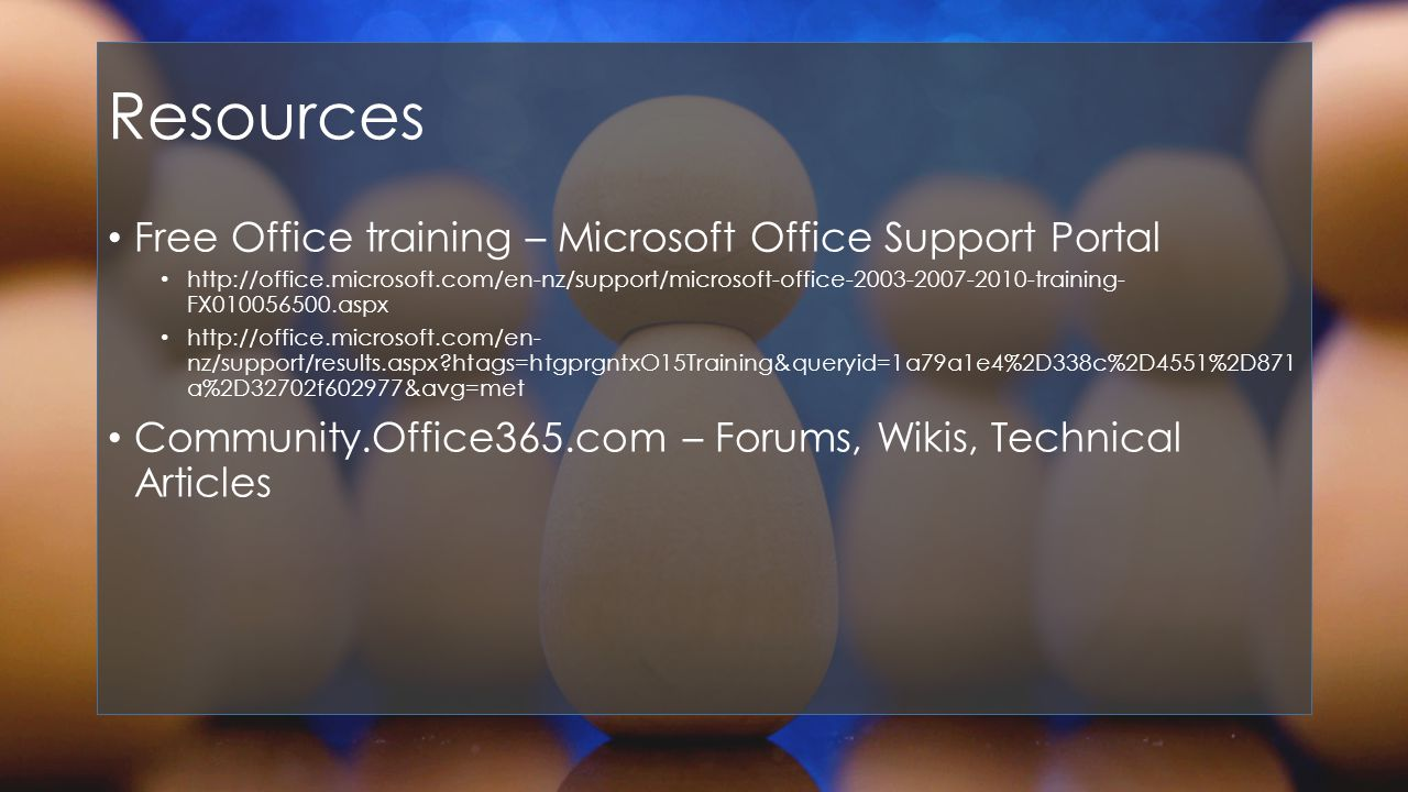 Resources Free Office training – Microsoft Office Support Portal   FX aspx   nz/support/results.aspx htags=htgprgntxO15Training&queryid=1a79a1e4%2D338c%2D4551%2D871 a%2D32702f602977&avg=met Community.Office365.com – Forums, Wikis, Technical Articles