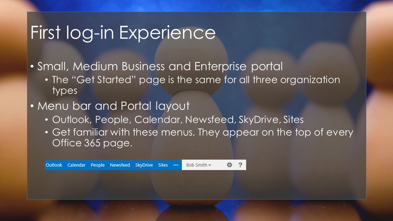 First log-in Experience Small, Medium Business and Enterprise portal The Get Started page is the same for all three organization types Menu bar and Portal layout Outlook, People, Calendar, Newsfeed, SkyDrive, Sites Get familiar with these menus.