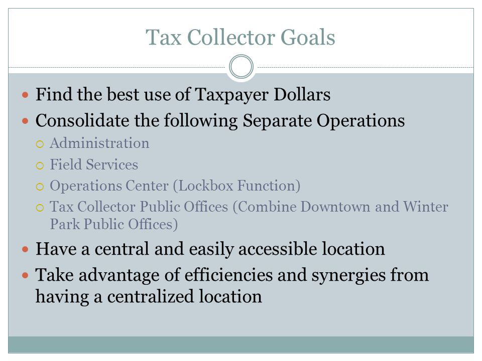 Tax Collector Goals Find the best use of Taxpayer Dollars Consolidate the following Separate Operations Administration Field Services Operations Center (Lockbox Function) Tax Collector Public Offices (Combine Downtown and Winter Park Public Offices) Have a central and easily accessible location Take advantage of efficiencies and synergies from having a centralized location