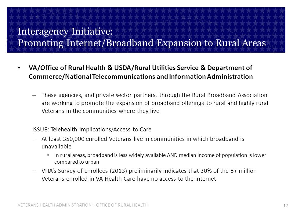 17 VETERANS HEALTH ADMINISTRATION – OFFICE OF RURAL HEALTH Interagency Initiative: Promoting Internet/Broadband Expansion to Rural Areas VA/Office of Rural Health & USDA/Rural Utilities Service & Department of Commerce/National Telecommunications and Information Administration – These agencies, and private sector partners, through the Rural Broadband Association are working to promote the expansion of broadband offerings to rural and highly rural Veterans in the communities where they live ISSUE: Telehealth Implications/Access to Care – At least 350,000 enrolled Veterans live in communities in which broadband is unavailable In rural areas, broadband is less widely available AND median income of population is lower compared to urban – VHAs Survey of Enrollees (2013) preliminarily indicates that 30% of the 8+ million Veterans enrolled in VA Health Care have no access to the internet
