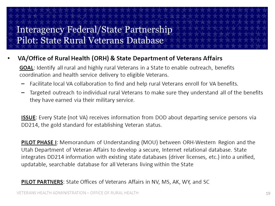 19 VETERANS HEALTH ADMINISTRATION – OFFICE OF RURAL HEALTH Interagency Federal/State Partnership Pilot: State Rural Veterans Database VA/Office of Rur