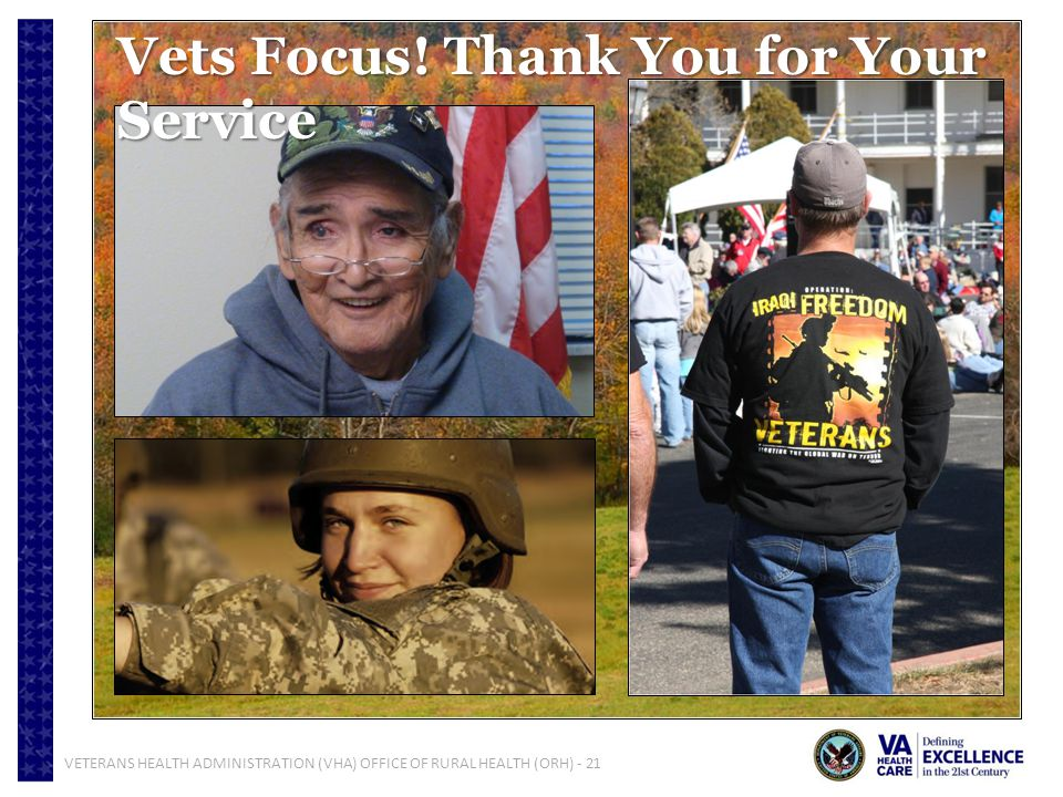 VETERANS HEALTH ADMINISTRATION (VHA) OFFICE OF RURAL HEALTH (ORH) - 21 Vets Focus! Thank You for Your Service