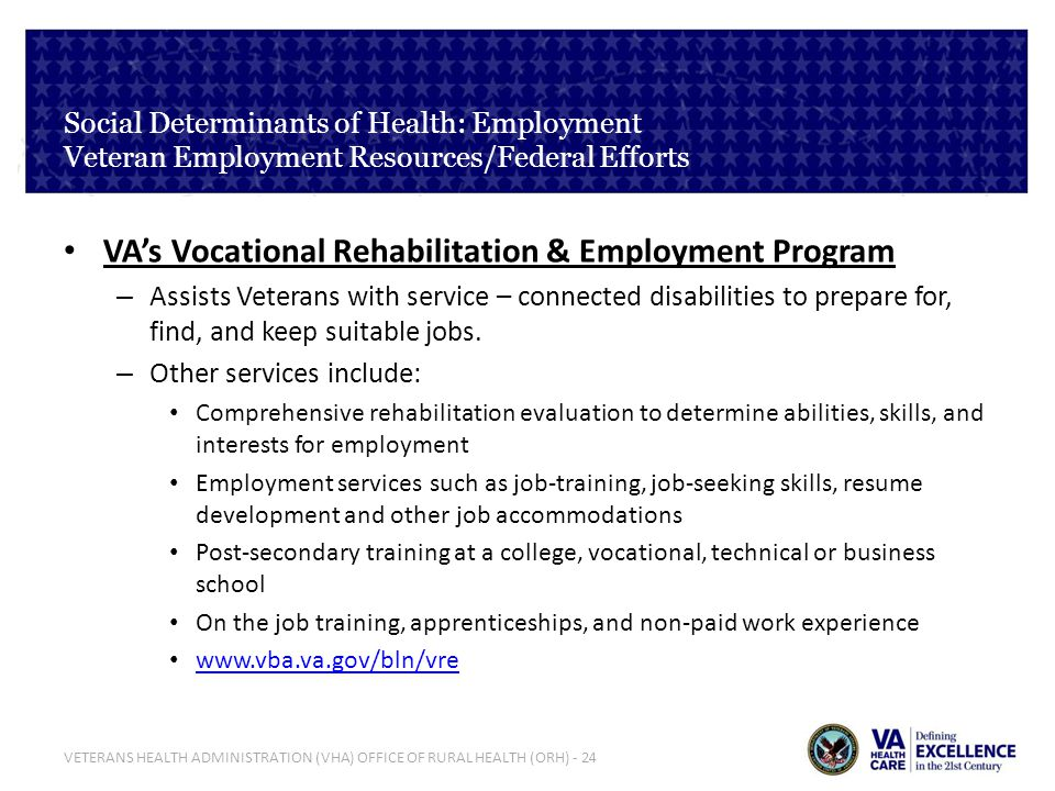 VETERANS HEALTH ADMINISTRATION (VHA) OFFICE OF RURAL HEALTH (ORH) - 24 Social Determinants of Health: Employment Veteran Employment Resources/Federal Efforts VAs Vocational Rehabilitation & Employment Program – Assists Veterans with service – connected disabilities to prepare for, find, and keep suitable jobs.