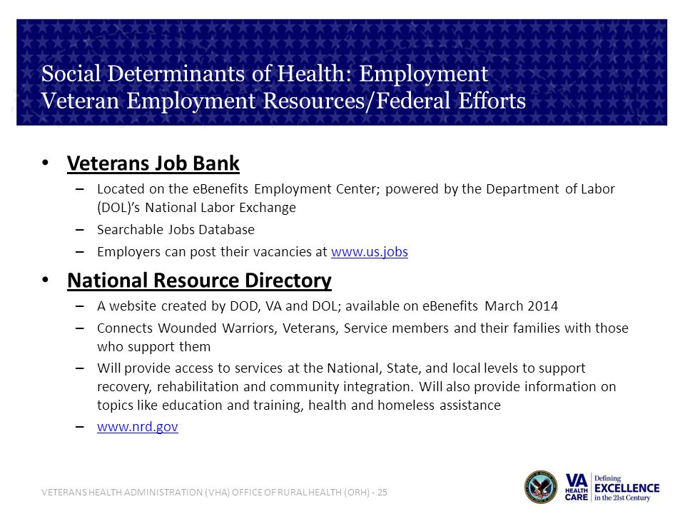 VETERANS HEALTH ADMINISTRATION (VHA) OFFICE OF RURAL HEALTH (ORH) - 25 Social Determinants of Health: Employment Veteran Employment Resources/Federal Efforts Veterans Job Bank – Located on the eBenefits Employment Center; powered by the Department of Labor (DOL)s National Labor Exchange – Searchable Jobs Database – Employers can post their vacancies at www.us.jobswww.us.jobs National Resource Directory – A website created by DOD, VA and DOL; available on eBenefits March 2014 – Connects Wounded Warriors, Veterans, Service members and their families with those who support them – Will provide access to services at the National, State, and local levels to support recovery, rehabilitation and community integration.