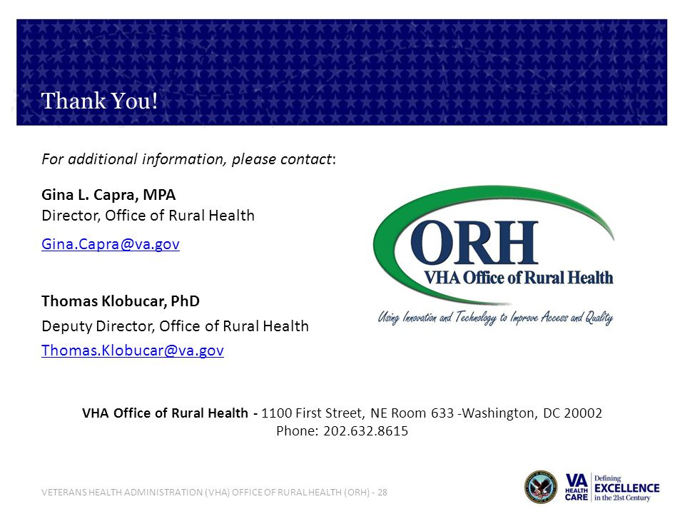 VETERANS HEALTH ADMINISTRATION (VHA) OFFICE OF RURAL HEALTH (ORH) - 28 Thank You! For additional information, please contact: Gina L. Capra, MPA Direc