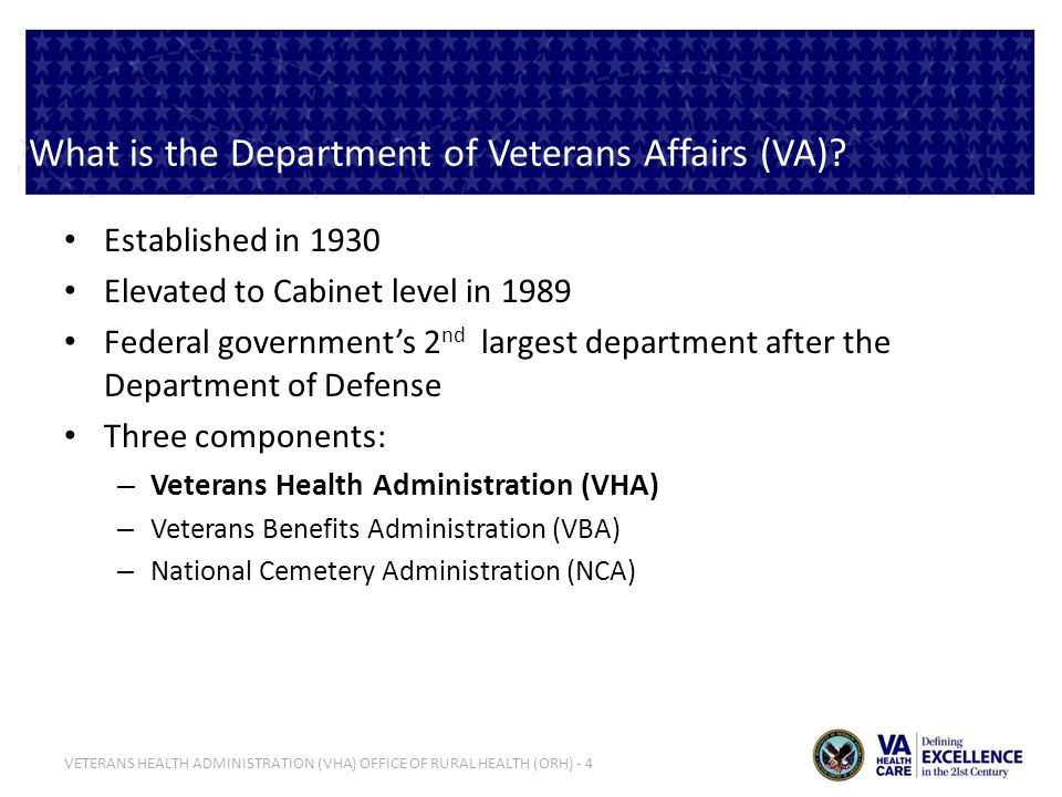 VETERANS HEALTH ADMINISTRATION (VHA) OFFICE OF RURAL HEALTH (ORH) - 4 What is the Department of Veterans Affairs (VA)? Established in 1930 Elevated to
