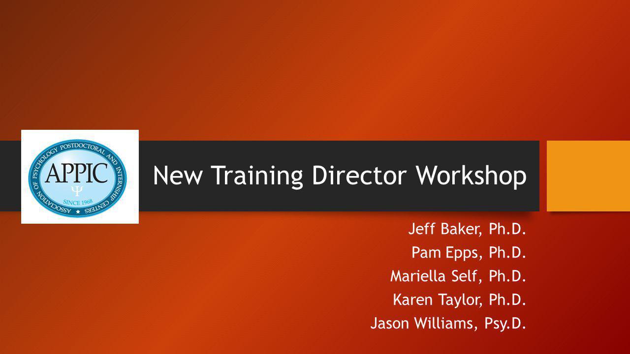 New Training Director Workshop Jeff Baker, Ph.D. Pam Epps, Ph.D. Mariella Self, Ph.D. Karen Taylor, Ph.D. Jason Williams, Psy.D.