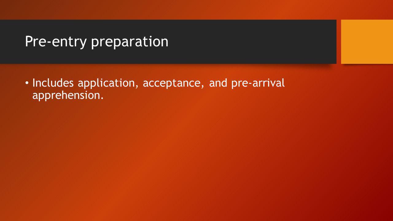 Pre-entry preparation Includes application, acceptance, and pre-arrival apprehension.