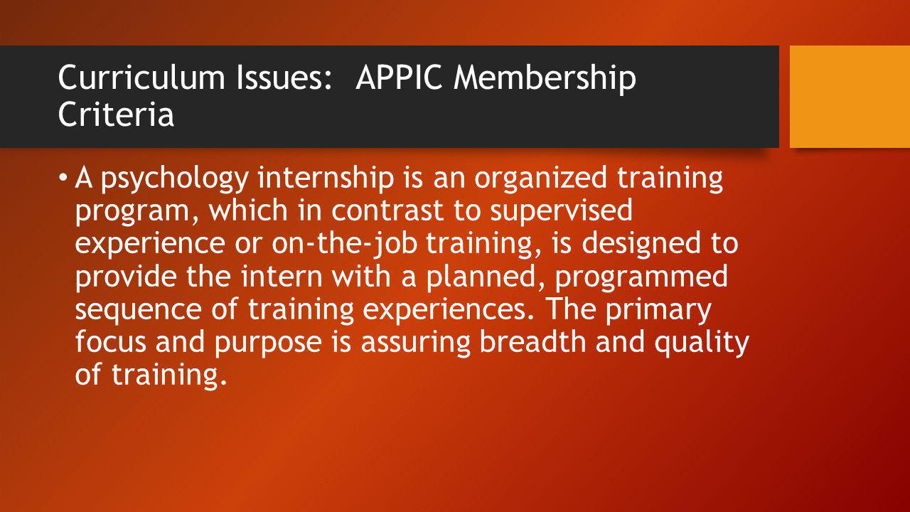 Curriculum Issues: APPIC Membership Criteria A psychology internship is an organized training program, which in contrast to supervised experience or o