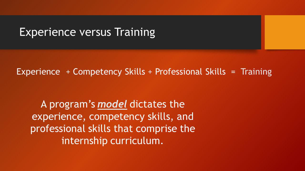 Experience versus Training Experience + Competency Skills + Professional Skills = Training A programs model dictates the experience, competency skills