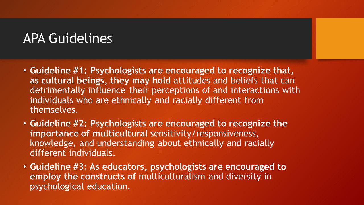 Guideline #1: Psychologists are encouraged to recognize that, as cultural beings, they may hold attitudes and beliefs that can detrimentally influence
