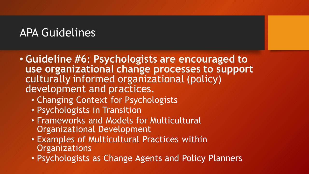 APA Guidelines Guideline #6: Psychologists are encouraged to use organizational change processes to support culturally informed organizational (policy