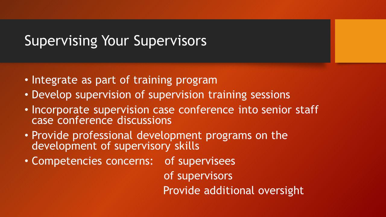 Supervising Your Supervisors Integrate as part of training program Develop supervision of supervision training sessions Incorporate supervision case c