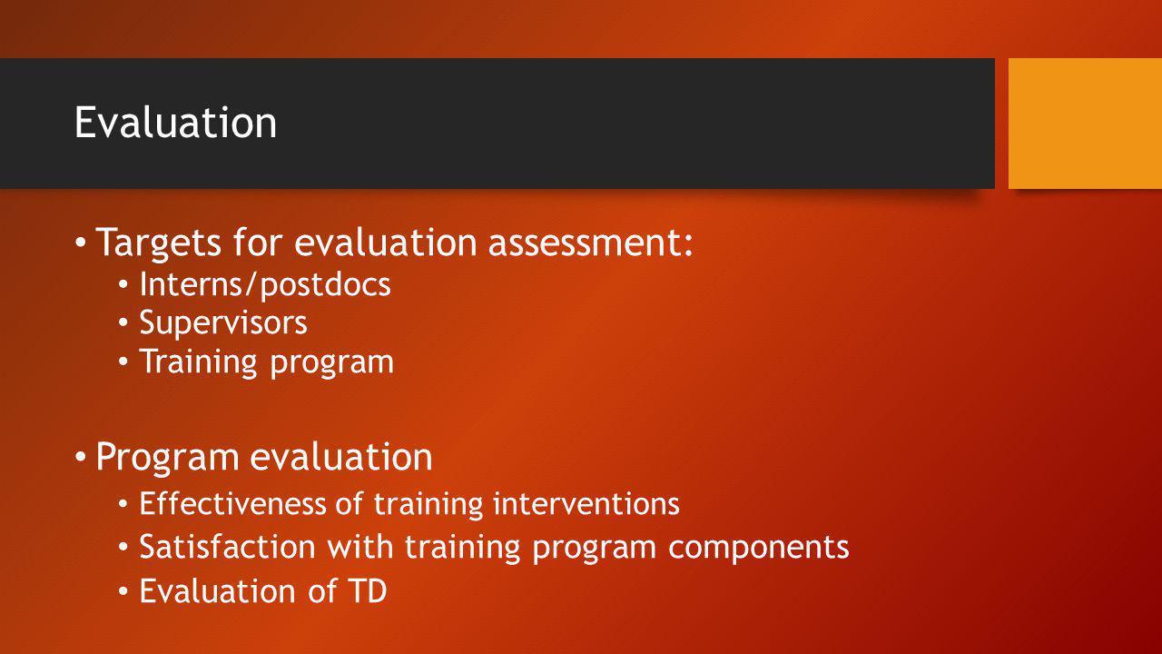 Evaluation Targets for evaluation assessment: Interns/postdocs Supervisors Training program Program evaluation Effectiveness of training interventions