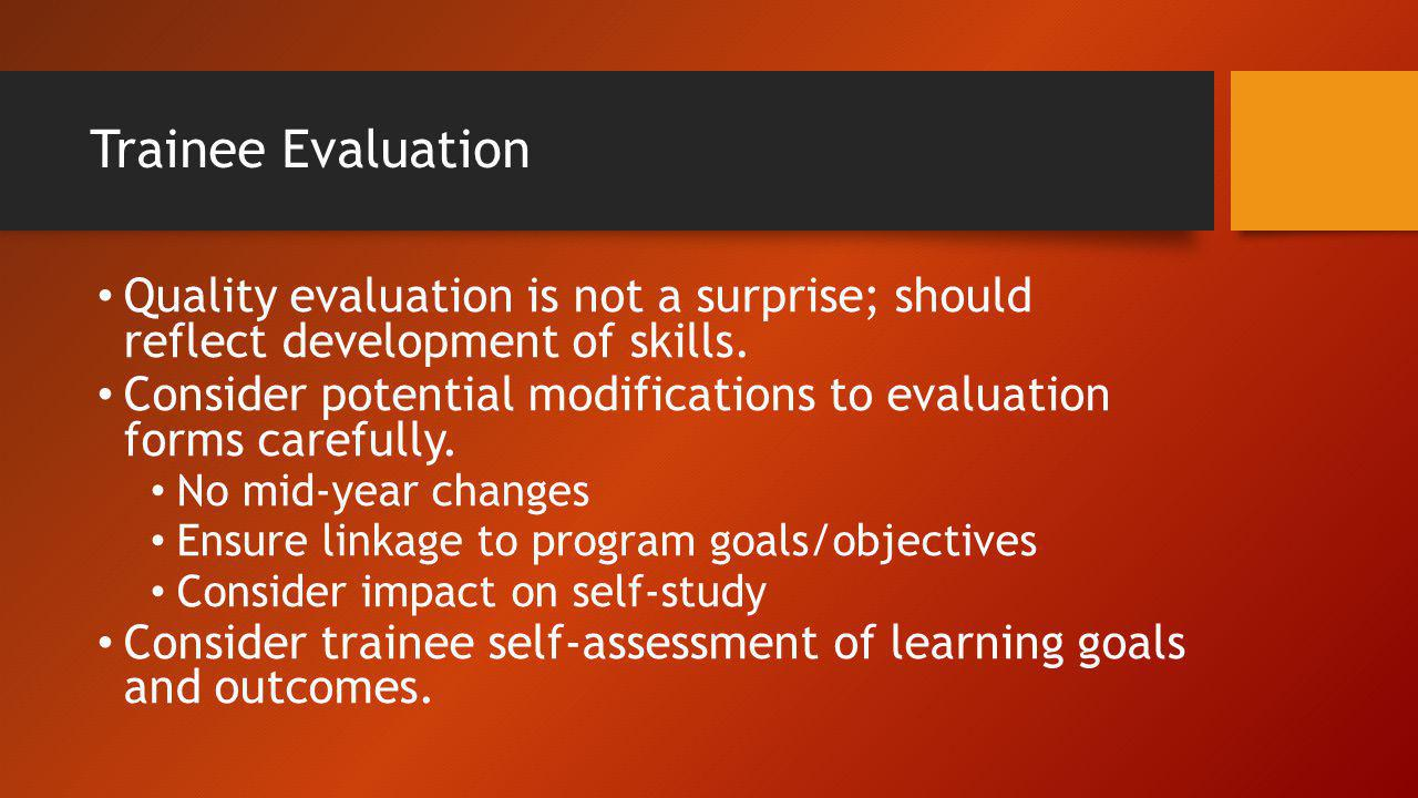 Trainee Evaluation Quality evaluation is not a surprise; should reflect development of skills. Consider potential modifications to evaluation forms ca