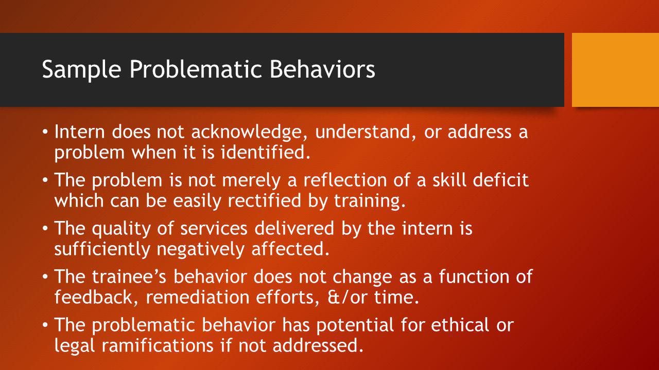 Sample Problematic Behaviors Intern does not acknowledge, understand, or address a problem when it is identified. The problem is not merely a reflecti