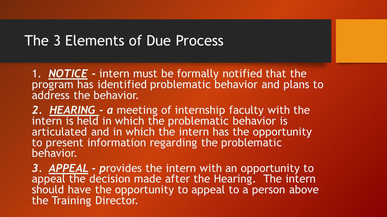 The 3 Elements of Due Process 1. NOTICE - intern must be formally notified that the program has identified problematic behavior and plans to address t