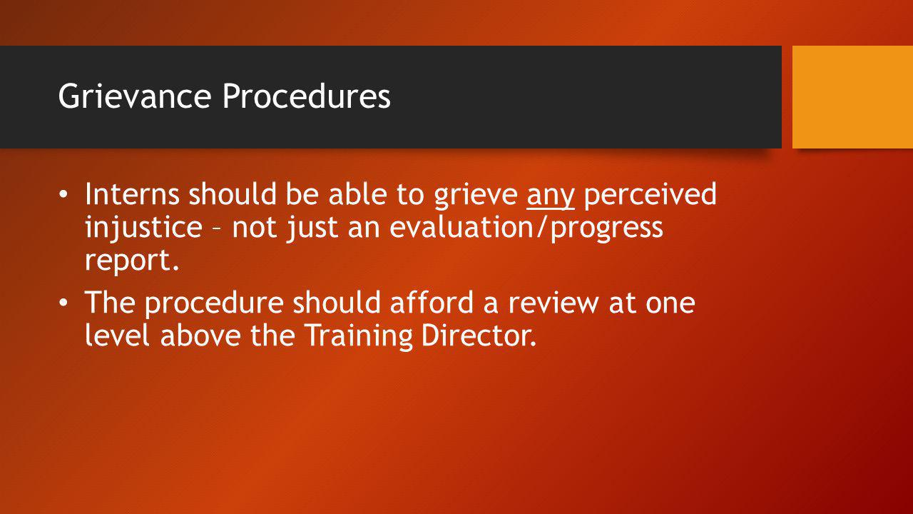 Grievance Procedures Interns should be able to grieve any perceived injustice – not just an evaluation/progress report. The procedure should afford a
