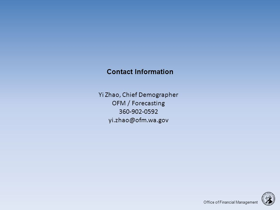 Office of Financial Management Contact Information Yi Zhao, Chief Demographer OFM / Forecasting 360-902-0592 yi.zhao@ofm.wa.gov